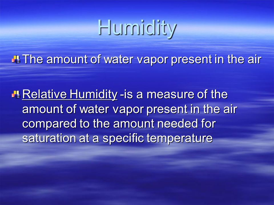Humidity The amount of water vapor present in the air Relative Humidity -is a measure of the amount of water vapor present in the air compared to the