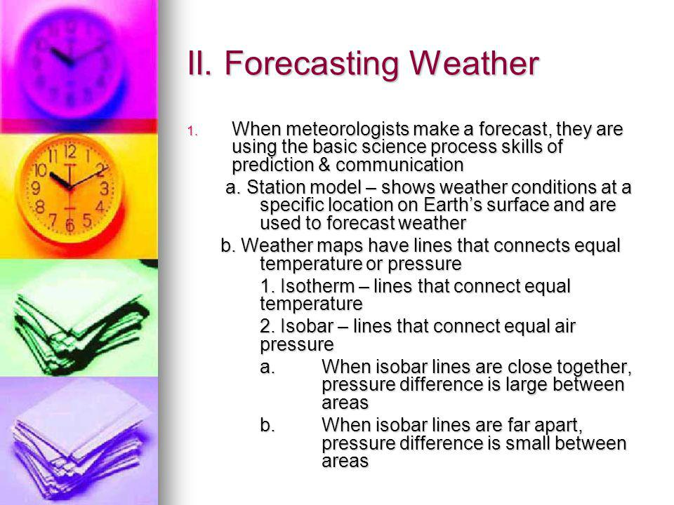 II. Forecasting Weather 1. When meteorologists make a forecast, they are using the basic science process skills of prediction & communication a. Stati