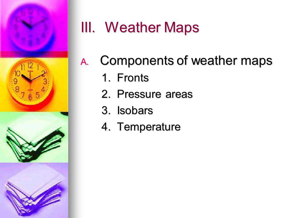 III. Weather Maps A. Components of weather maps 1. Fronts 1. Fronts 2. Pressure areas 2. Pressure areas 3. Isobars 3. Isobars 4. Temperature 4. Temper