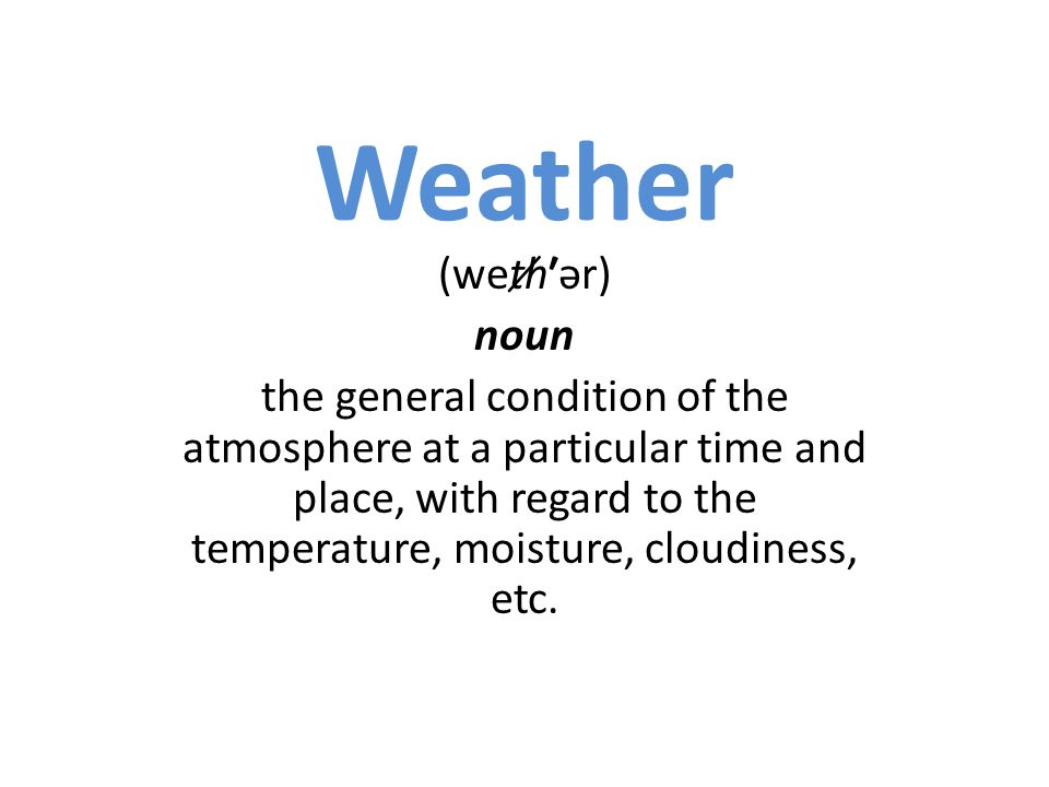 (wet̸hər) noun the general condition of the atmosphere at a particular time and place, with regard to the temperature, moisture, cloudiness, etc.