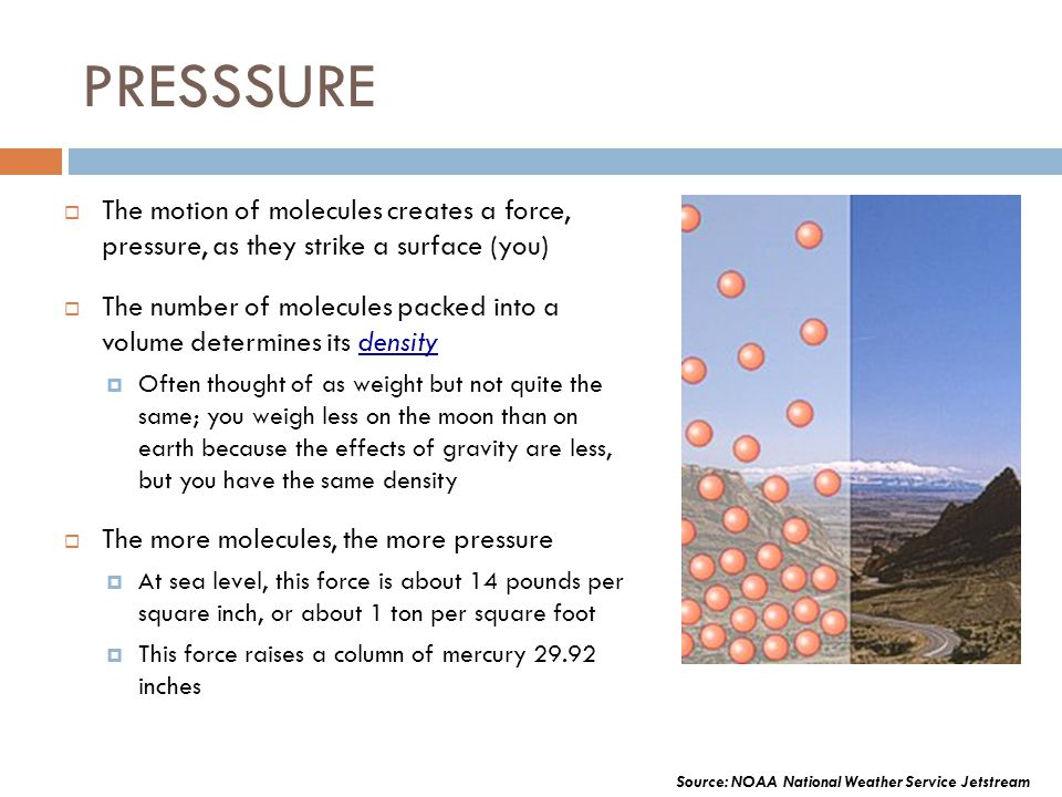 PRESSSURE The motion of molecules creates a force, pressure, as they strike a surface (you) The number of molecules packed into a volume determines it