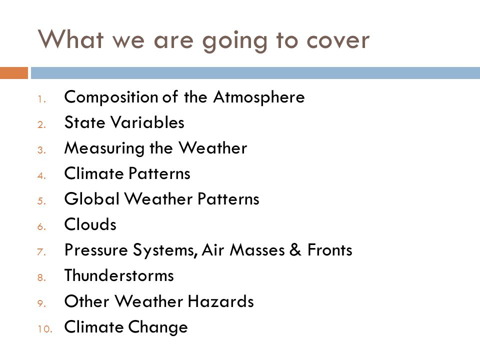 What we are going to cover 1. Composition of the Atmosphere 2. State Variables 3. Measuring the Weather 4. Climate Patterns 5. Global Weather Patterns