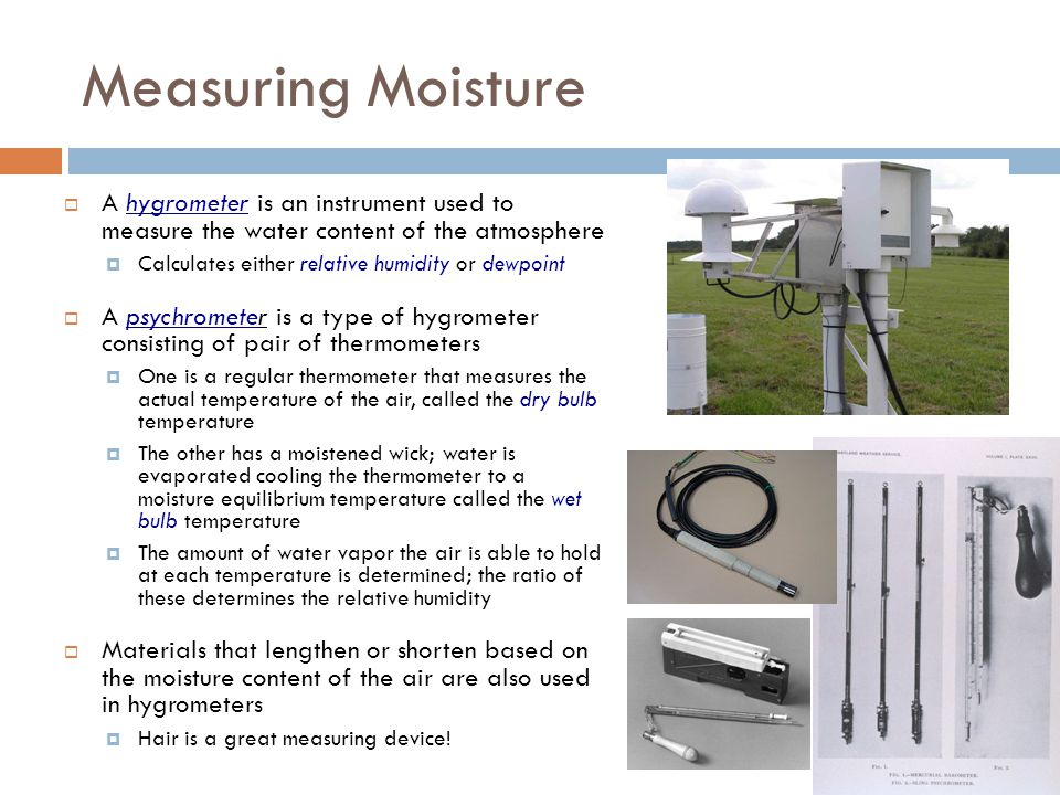 Measuring Moisture A hygrometer is an instrument used to measure the water content of the atmosphere Calculates either relative humidity or dewpoint A