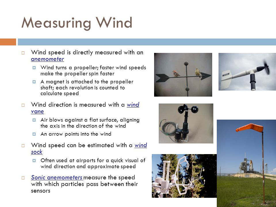 Measuring Wind Wind speed is directly measured with an anemometer Wind turns a propeller; faster wind speeds make the propeller spin faster A magnet i