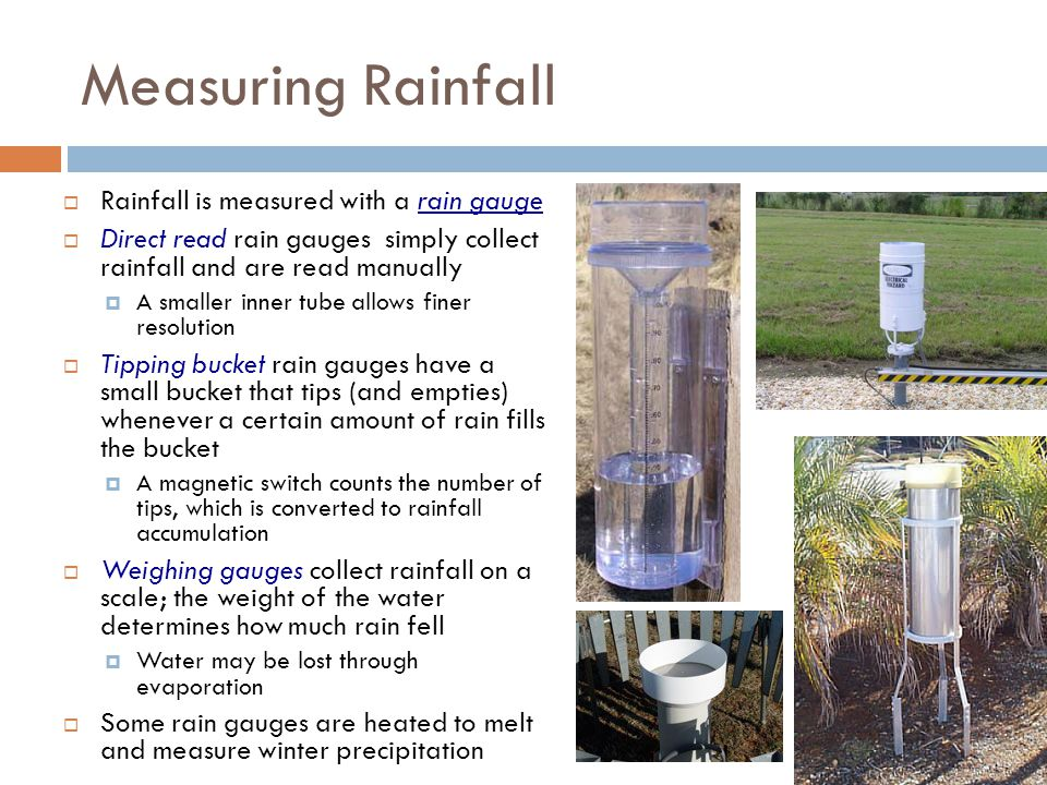 Measuring Rainfall Rainfall is measured with a rain gauge Direct read rain gauges simply collect rainfall and are read manually A smaller inner tube a
