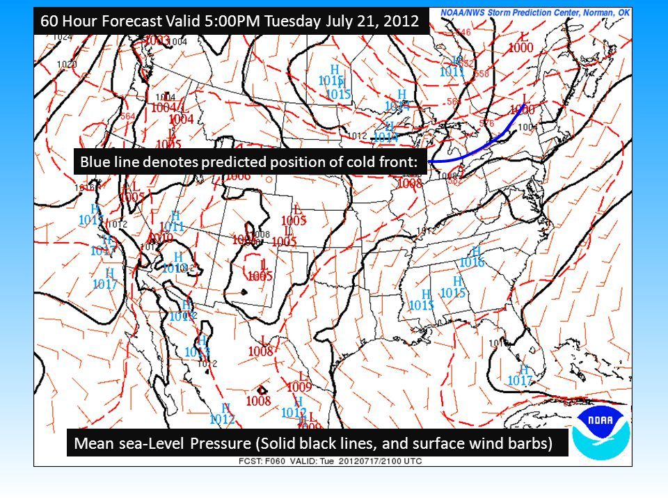 60 Hour Forecast Valid 5:00PM Tuesday July 21, 2012 Mean sea-Level Pressure (Solid black lines, and surface wind barbs) Blue line denotes predicted position of cold front: