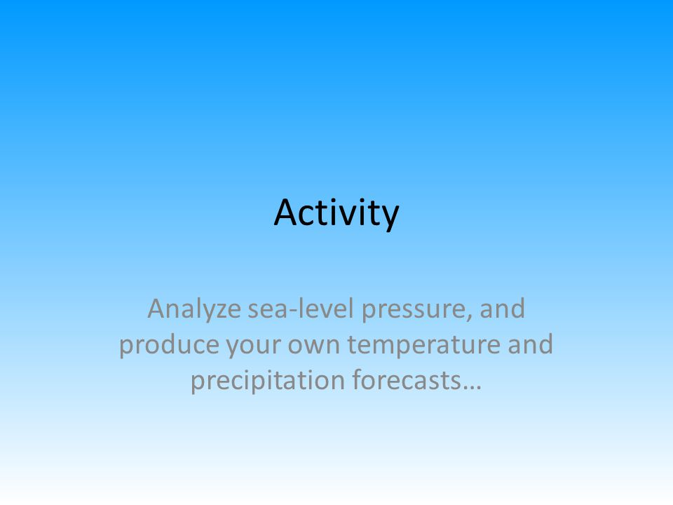 Activity Analyze sea-level pressure, and produce your own temperature and precipitation forecasts…