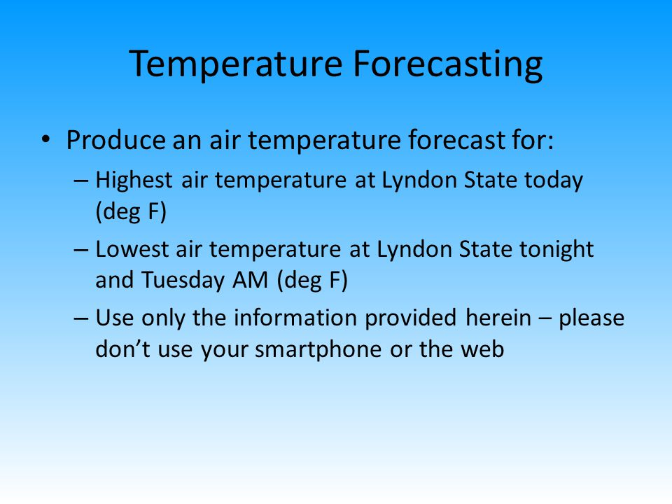 Temperature Forecasting Produce an air temperature forecast for: – Highest air temperature at Lyndon State today (deg F) – Lowest air temperature at Lyndon State tonight and Tuesday AM (deg F) – Use only the information provided herein – please dont use your smartphone or the web