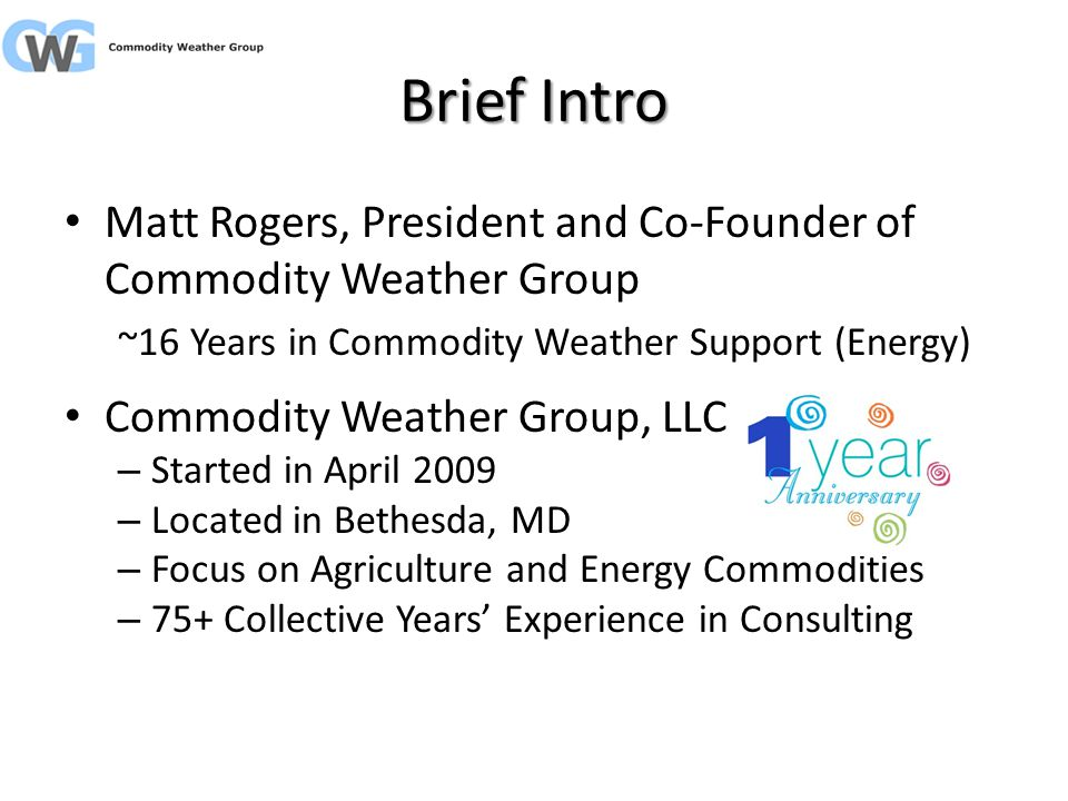 Brief Intro Matt Rogers, President and Co-Founder of Commodity Weather Group ~16 Years in Commodity Weather Support (Energy) Commodity Weather Group, LLC – Started in April 2009 – Located in Bethesda, MD – Focus on Agriculture and Energy Commodities – 75+ Collective Years Experience in Consulting