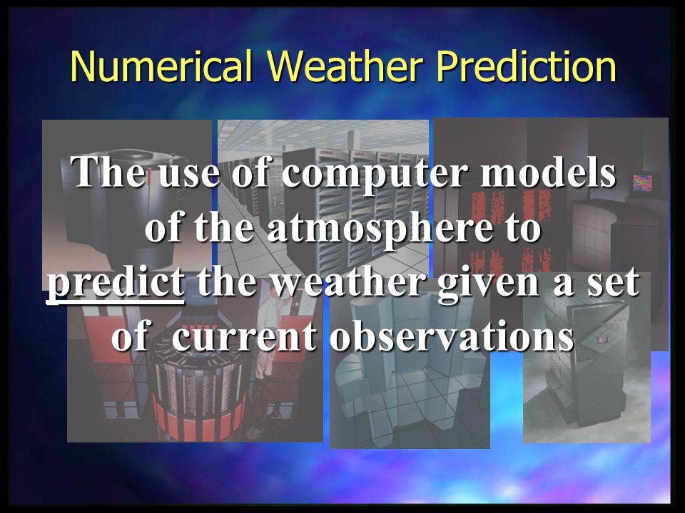 Numerical Weather Prediction The use of computer models of the atmosphere to predict the weather given a set of current observations