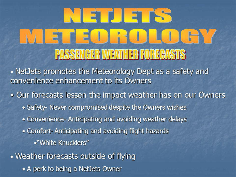 NetJets promotes the Meteorology Dept as a safety and convenience enhancement to its Owners Our forecasts lessen the impact weather has on our Owners