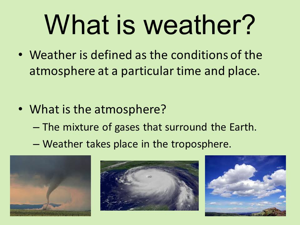 What is weather? Weather is defined as the conditions of the atmosphere at a particular time and place. What is the atmosphere? – The mixture of gases