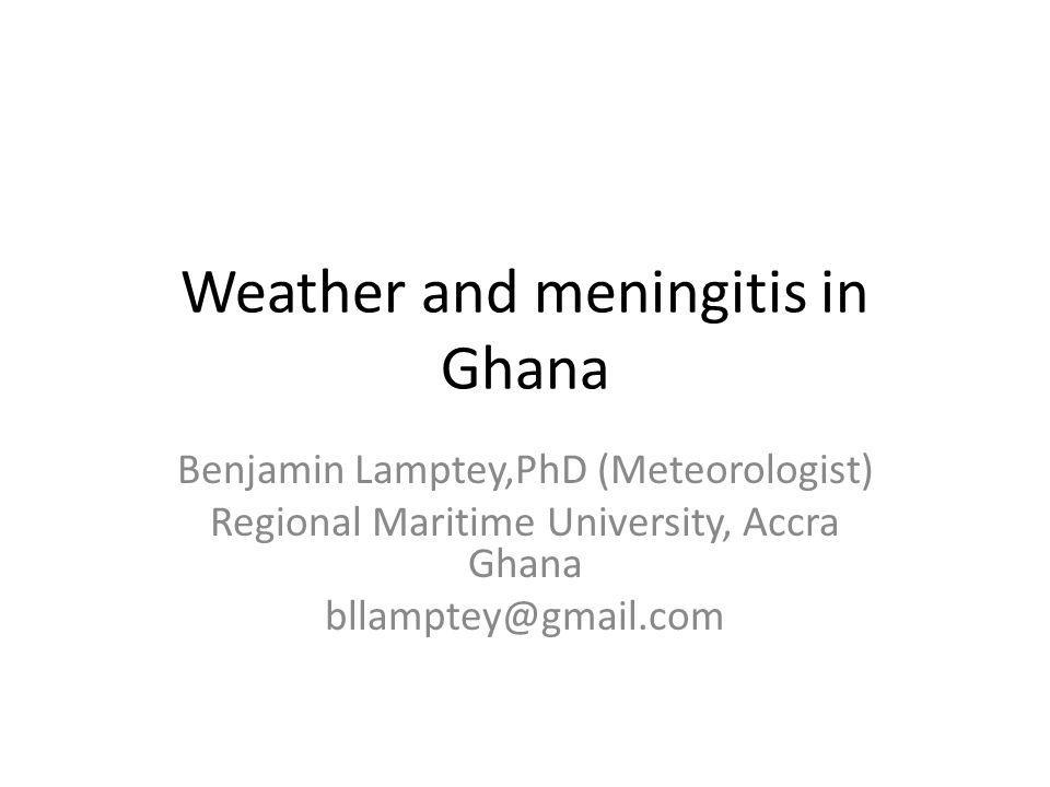 Weather and meningitis in Ghana Benjamin Lamptey,PhD (Meteorologist) Regional Maritime University, Accra Ghana bllamptey@gmail.com