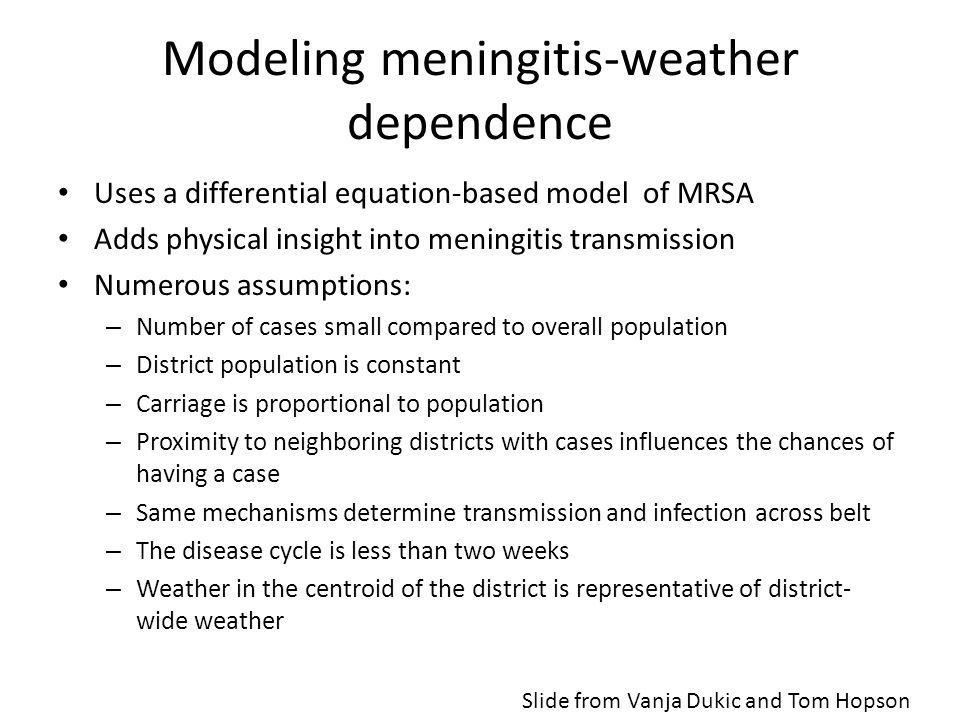 Modeling meningitis-weather dependence Uses a differential equation-based model of MRSA Adds physical insight into meningitis transmission Numerous assumptions: – Number of cases small compared to overall population – District population is constant – Carriage is proportional to population – Proximity to neighboring districts with cases influences the chances of having a case – Same mechanisms determine transmission and infection across belt – The disease cycle is less than two weeks – Weather in the centroid of the district is representative of district- wide weather Slide from Vanja Dukic and Tom Hopson