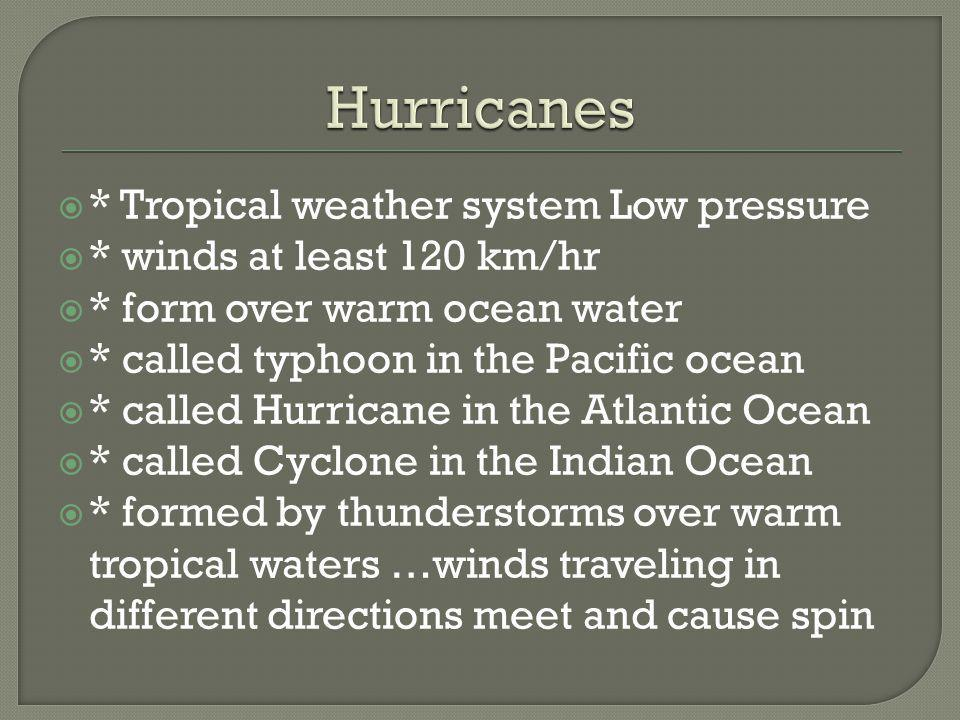 * Tropical weather system Low pressure * winds at least 120 km/hr * form over warm ocean water * called typhoon in the Pacific ocean * called Hurrican