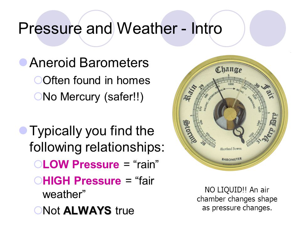 Pressure and Weather - Intro Aneroid Barometers Often found in homes No Mercury (safer!!) Typically you find the following relationships: LOW Pressure
