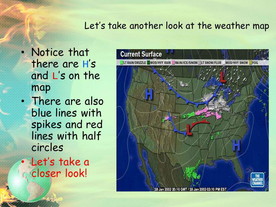 Lets take another look at the weather map Notice that there are H s and L s on the map There are also blue lines with spikes and red lines with half c
