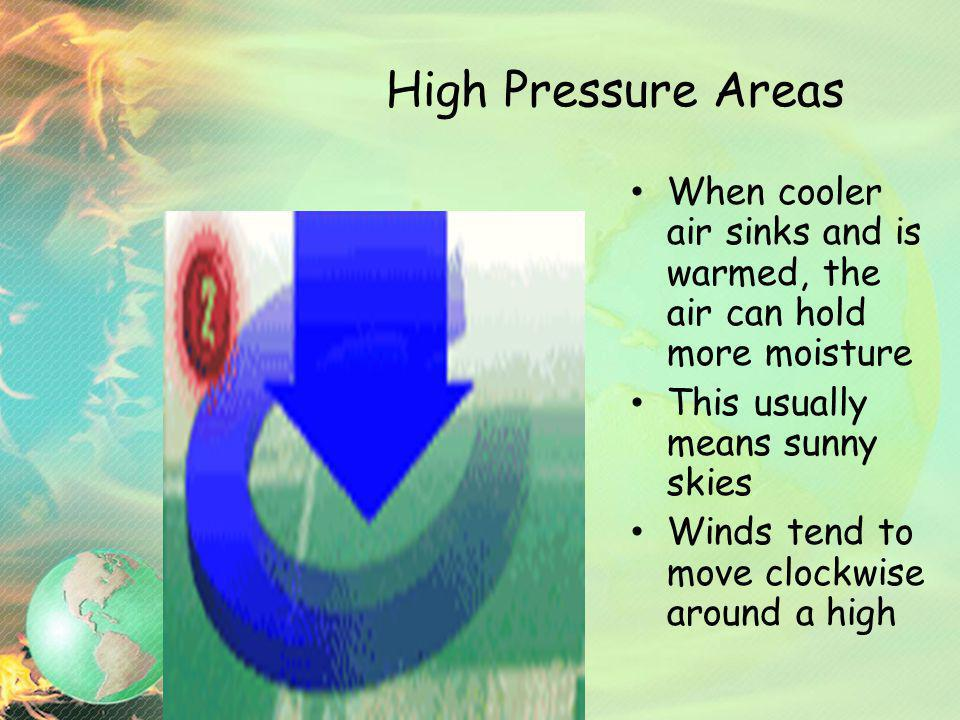 High Pressure Areas When cooler air sinks and is warmed, the air can hold more moisture This usually means sunny skies Winds tend to move clockwise ar