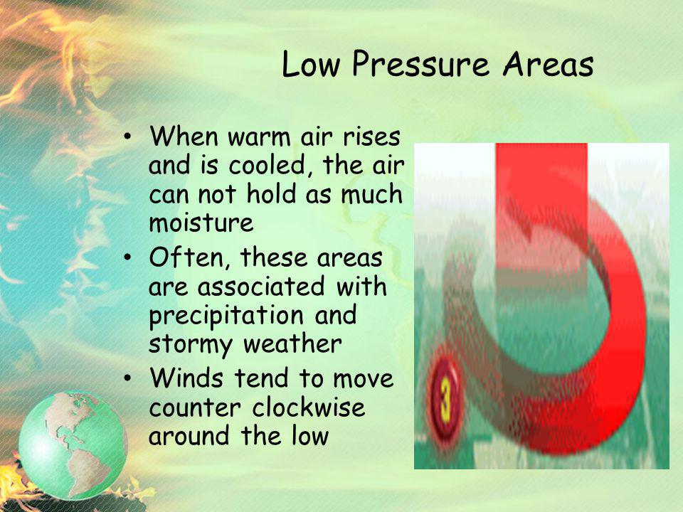 Low Pressure Areas When warm air rises and is cooled, the air can not hold as much moisture Often, these areas are associated with precipitation and s