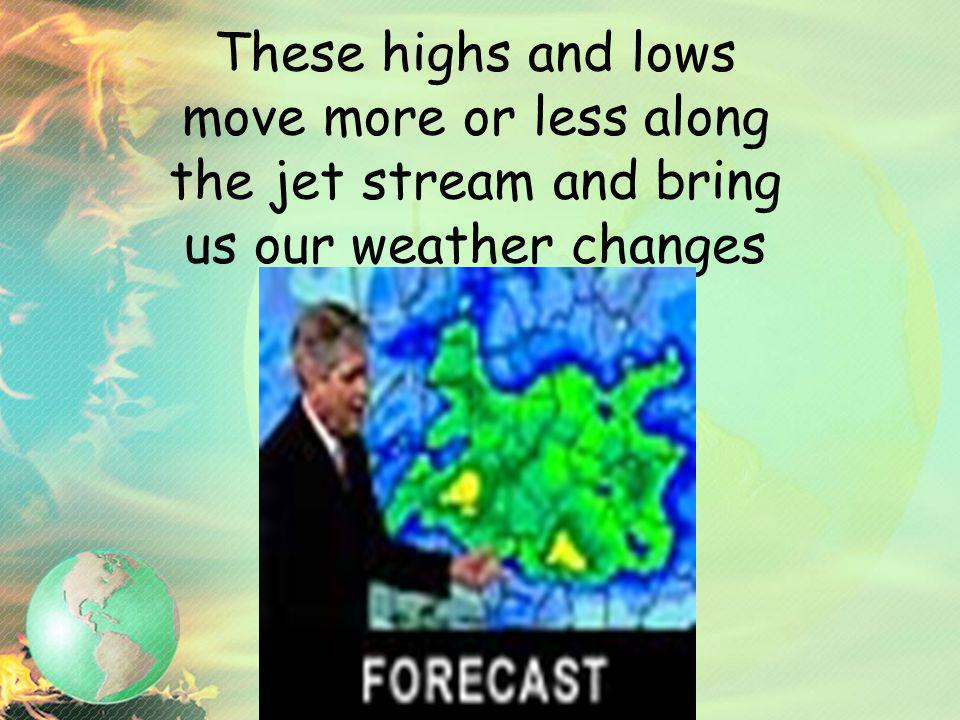 These highs and lows move more or less along the jet stream and bring us our weather changes