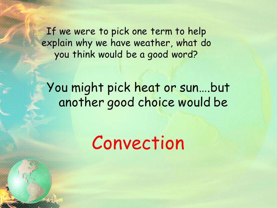 If we were to pick one term to help explain why we have weather, what do you think would be a good word? You might pick heat or sun….but another good