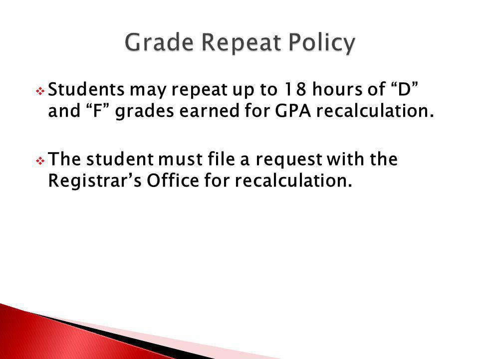 Students may repeat up to 18 hours of D and F grades earned for GPA recalculation. The student must file a request with the Registrars Office for reca