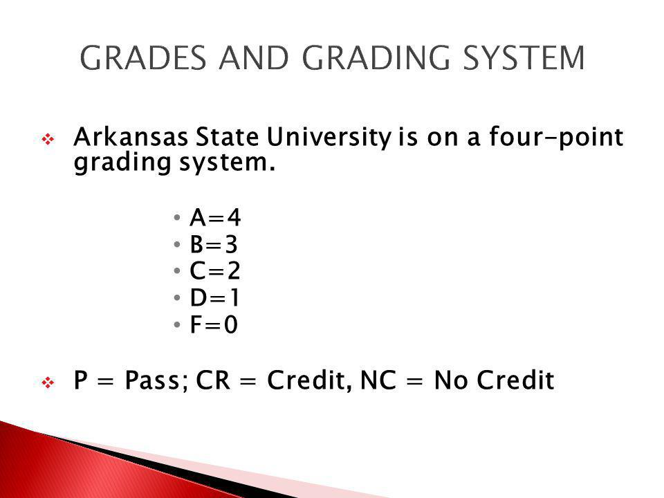 Arkansas State University is on a four-point grading system. A=4 B=3 C=2 D=1 F=0 P = Pass; CR = Credit, NC = No Credit