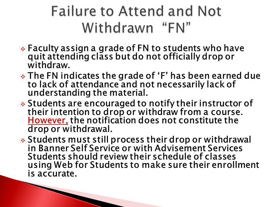 Faculty assign a grade of FN to students who have quit attending class but do not officially drop or withdraw. The FN indicates the grade of F has bee