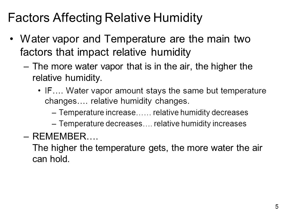 5 Factors Affecting Relative Humidity Water vapor and Temperature are the main two factors that impact relative humidity –The more water vapor that is in the air, the higher the relative humidity.