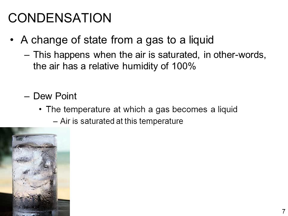 7 CONDENSATION A change of state from a gas to a liquid –This happens when the air is saturated, in other-words, the air has a relative humidity of 10