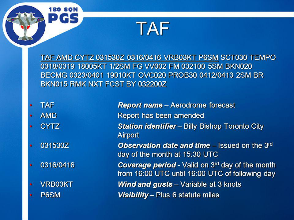 TAF TAF AMD CYTZ 031530Z 0316/0416 VRB03KT P6SM SCT030 TEMPO 0318/0319 18005KT 1/2SM FG VV002 FM 032100 5SM BKN020 BECMG 0323/0401 19010KT OVC020 PROB30 0412/0413 2SM BR BKN015 RMK NXT FCST BY 032200Z TAFReport name – Aerodrome forecastTAFReport name – Aerodrome forecast AMDReport has been amendedAMDReport has been amended CYTZStation identifier – Billy Bishop Toronto City AirportCYTZStation identifier – Billy Bishop Toronto City Airport 031530ZObservation date and time – Issued on the 3 rd day of the month at 15:30 UTC031530ZObservation date and time – Issued on the 3 rd day of the month at 15:30 UTC 0316/0416Coverage period - Valid on 3 rd day of the month from 16:00 UTC until 16:00 UTC of following day0316/0416Coverage period - Valid on 3 rd day of the month from 16:00 UTC until 16:00 UTC of following day VRB03KTWind and gusts – Variable at 3 knotsVRB03KTWind and gusts – Variable at 3 knots P6SMVisibility – Plus 6 statute milesP6SMVisibility – Plus 6 statute miles