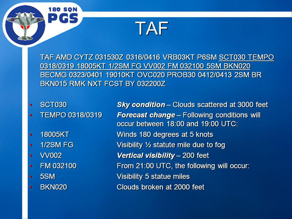 TAF TAF AMD CYTZ 031530Z 0316/0416 VRB03KT P6SM SCT030 TEMPO 0318/0319 18005KT 1/2SM FG VV002 FM 032100 5SM BKN020 BECMG 0323/0401 19010KT OVC020 PROB30 0412/0413 2SM BR BKN015 RMK NXT FCST BY 032200Z SCT030Sky condition – Clouds scattered at 3000 feetSCT030Sky condition – Clouds scattered at 3000 feet TEMPO 0318/0319 Forecast change – Following conditions will occur between 18:00 and 19:00 UTC:TEMPO 0318/0319 Forecast change – Following conditions will occur between 18:00 and 19:00 UTC: 18005KTWinds 180 degrees at 5 knots18005KTWinds 180 degrees at 5 knots 1/2SM FGVisibility ½ statute mile due to fog1/2SM FGVisibility ½ statute mile due to fog VV002Vertical visibility – 200 feetVV002Vertical visibility – 200 feet FM 032100From 21:00 UTC, the following will occur:FM 032100From 21:00 UTC, the following will occur: 5SMVisibility 5 statue miles5SMVisibility 5 statue miles BKN020Clouds broken at 2000 feetBKN020Clouds broken at 2000 feet