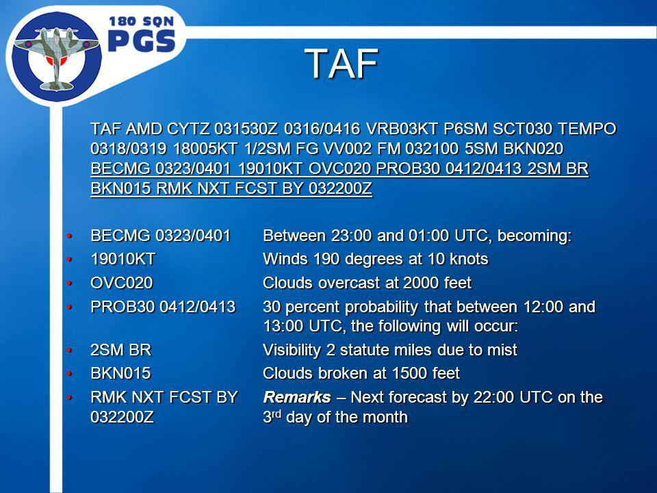 TAF TAF AMD CYTZ 031530Z 0316/0416 VRB03KT P6SM SCT030 TEMPO 0318/0319 18005KT 1/2SM FG VV002 FM 032100 5SM BKN020 BECMG 0323/0401 19010KT OVC020 PROB30 0412/0413 2SM BR BKN015 RMK NXT FCST BY 032200Z BECMG 0323/0401Between 23:00 and 01:00 UTC, becoming:BECMG 0323/0401Between 23:00 and 01:00 UTC, becoming: 19010KTWinds 190 degrees at 10 knots19010KTWinds 190 degrees at 10 knots OVC020Clouds overcast at 2000 feetOVC020Clouds overcast at 2000 feet PROB30 0412/041330 percent probability that between 12:00 and 13:00 UTC, the following will occur:PROB30 0412/041330 percent probability that between 12:00 and 13:00 UTC, the following will occur: 2SM BRVisibility 2 statute miles due to mist2SM BRVisibility 2 statute miles due to mist BKN015Clouds broken at 1500 feetBKN015Clouds broken at 1500 feet RMK NXT FCST BYRemarks – Next forecast by 22:00 UTC on the 032200Z3 rd day of the monthRMK NXT FCST BYRemarks – Next forecast by 22:00 UTC on the 032200Z3 rd day of the month