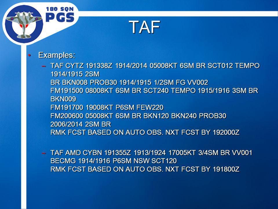 TAF Examples:Examples: –TAF CYTZ 191338Z 1914/2014 05008KT 6SM BR SCT012 TEMPO 1914/1915 2SM BR BKN008 PROB30 1914/1915 1/2SM FG VV002 FM191500 08008KT 6SM BR SCT240 TEMPO 1915/1916 3SM BR BKN009 FM191700 19008KT P6SM FEW220 FM200600 05008KT 6SM BR BKN120 BKN240 PROB30 2006/2014 2SM BR RMK FCST BASED ON AUTO OBS.