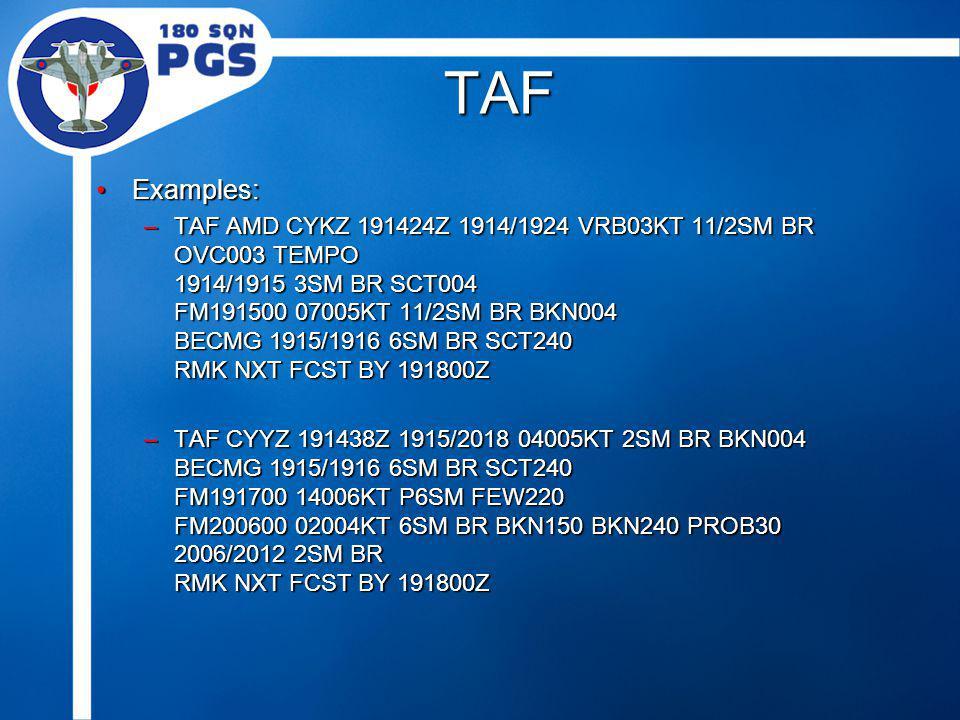 TAF Examples:Examples: –TAF AMD CYKZ 191424Z 1914/1924 VRB03KT 11/2SM BR OVC003 TEMPO 1914/1915 3SM BR SCT004 FM191500 07005KT 11/2SM BR BKN004 BECMG 1915/1916 6SM BR SCT240 RMK NXT FCST BY 191800Z –TAF CYYZ 191438Z 1915/2018 04005KT 2SM BR BKN004 BECMG 1915/1916 6SM BR SCT240 FM191700 14006KT P6SM FEW220 FM200600 02004KT 6SM BR BKN150 BKN240 PROB30 2006/2012 2SM BR RMK NXT FCST BY 191800Z