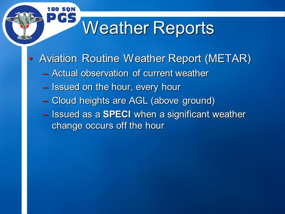 Weather Reports Aviation Routine Weather Report (METAR)Aviation Routine Weather Report (METAR) –Actual observation of current weather –Issued on the h