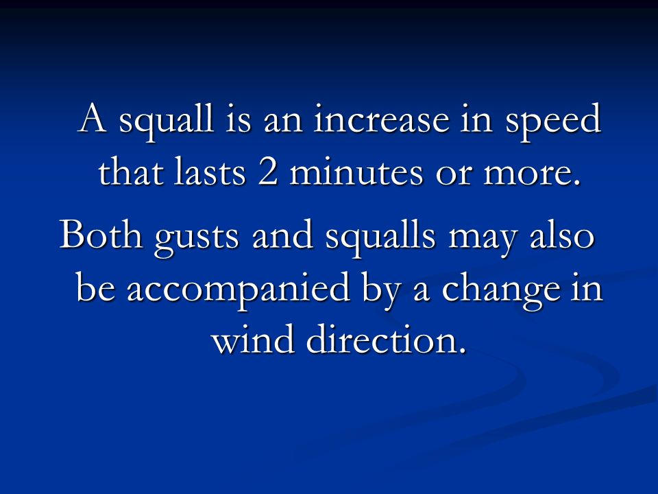 A squall is an increase in speed that lasts 2 minutes or more. Both gusts and squalls may also be accompanied by a change in wind direction.