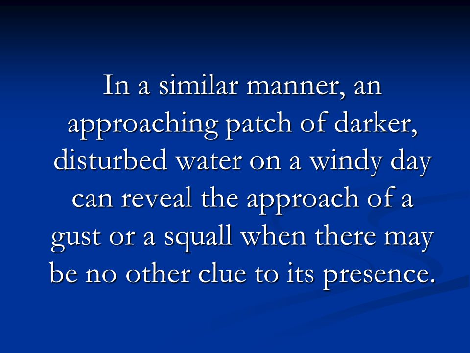 In a similar manner, an approaching patch of darker, disturbed water on a windy day can reveal the approach of a gust or a squall when there may be no