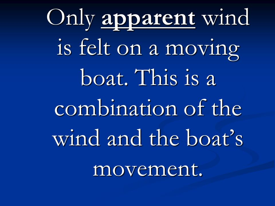 Only apparent wind is felt on a moving boat. This is a combination of the wind and the boats movement.