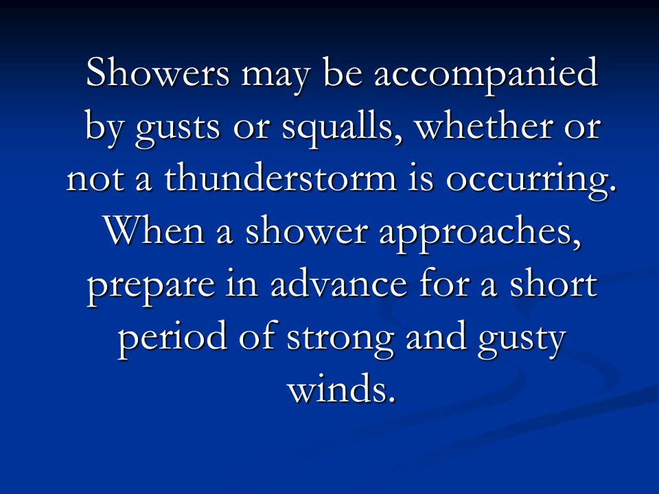 Showers may be accompanied by gusts or squalls, whether or not a thunderstorm is occurring. When a shower approaches, prepare in advance for a short p