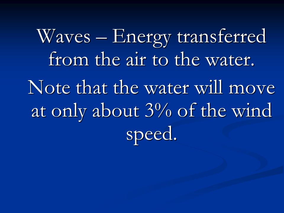 Waves – Energy transferred from the air to the water. Note that the water will move at only about 3% of the wind speed.