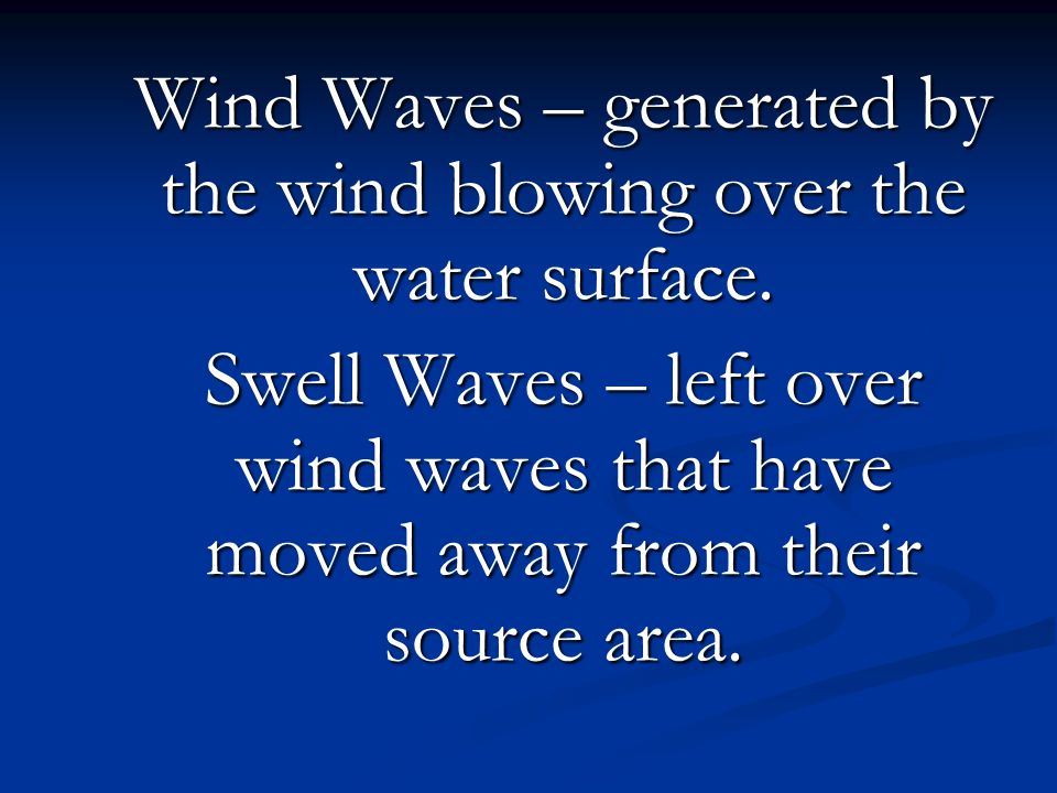 Wind Waves – generated by the wind blowing over the water surface. Swell Waves – left over wind waves that have moved away from their source area.