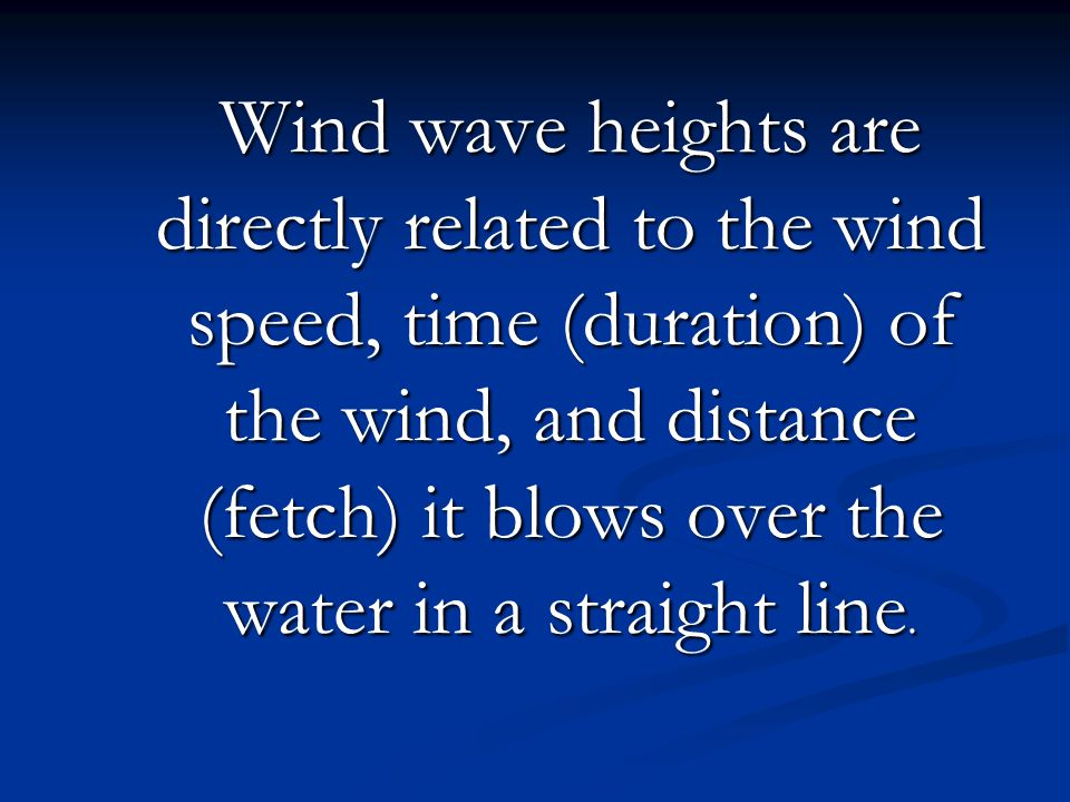 Wind wave heights are directly related to the wind speed, time (duration) of the wind, and distance (fetch) it blows over the water in a straight line