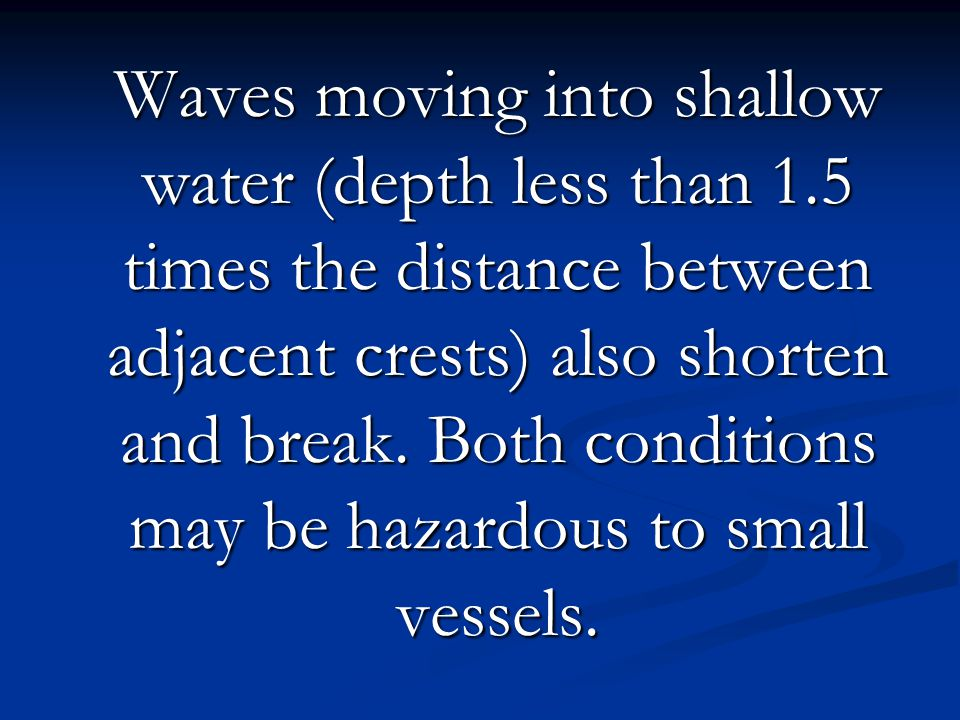 Waves moving into shallow water (depth less than 1.5 times the distance between adjacent crests) also shorten and break. Both conditions may be hazard