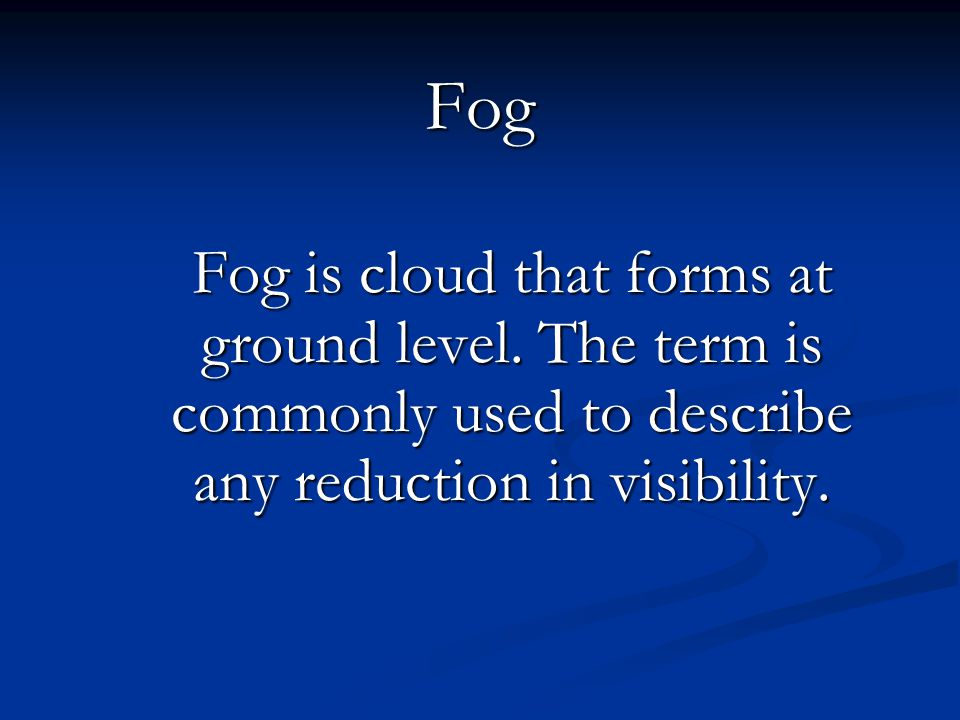 Fog Fog is cloud that forms at ground level. The term is commonly used to describe any reduction in visibility.