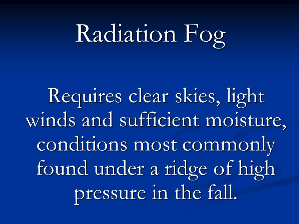 Radiation Fog Requires clear skies, light winds and sufficient moisture, conditions most commonly found under a ridge of high pressure in the fall.