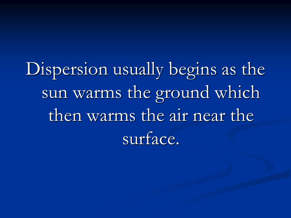 Dispersion usually begins as the sun warms the ground which then warms the air near the surface.