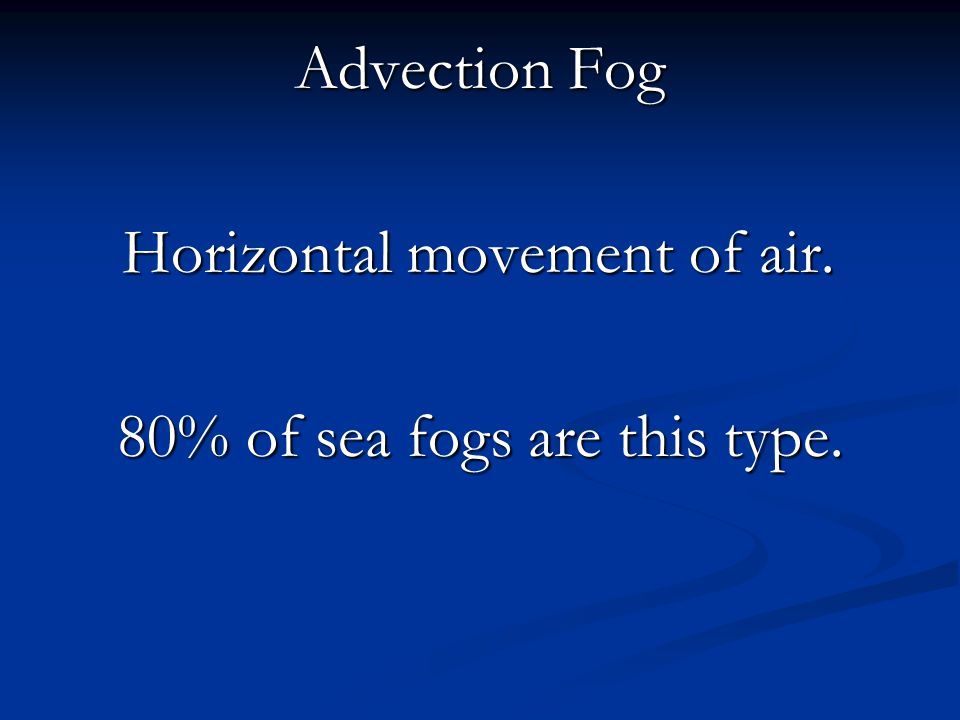 Advection Fog Horizontal movement of air. 80% of sea fogs are this type.