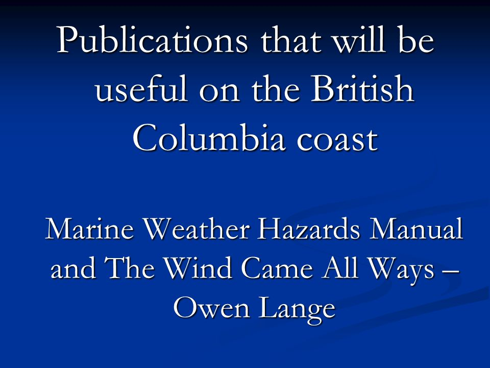 Publications that will be useful on the British Columbia coast Marine Weather Hazards Manual and The Wind Came All Ways – Owen Lange