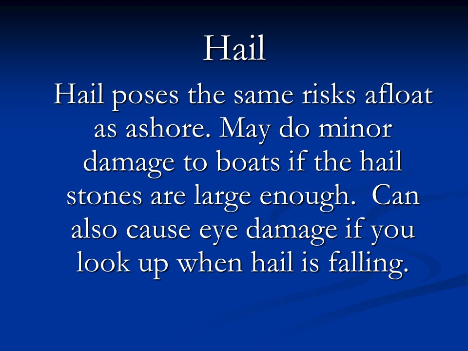 Hail Hail poses the same risks afloat as ashore. May do minor damage to boats if the hail stones are large enough. Can also cause eye damage if you lo